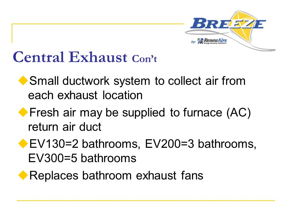 Central Exhaust Con't  Small ductwork system to collect air from each exhaust location  Fresh air may be supplied to furnace (AC) return air duct 