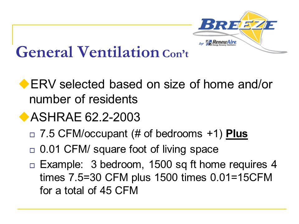 General Ventilation Con't  ERV selected based on size of home and/or number of residents  ASHRAE 62.2-2003  7.5 CFM/occupant (# of bedrooms +1) Plu