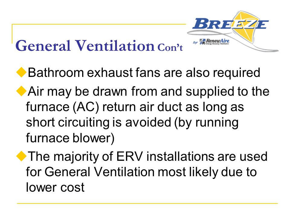 General Ventilation Con't  Bathroom exhaust fans are also required  Air may be drawn from and supplied to the furnace (AC) return air duct as long a