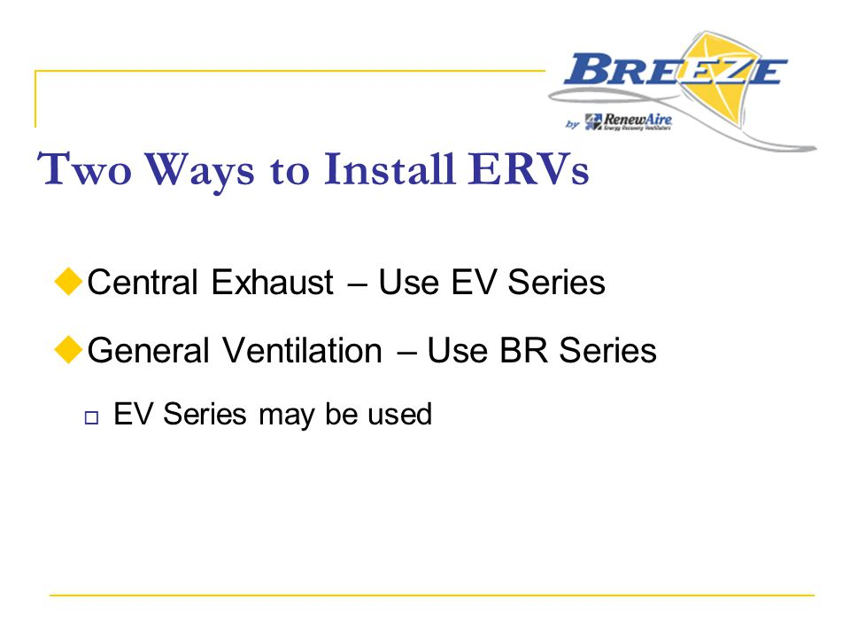 Two Ways to Install ERVs  Central Exhaust – Use EV Series  General Ventilation – Use BR Series  EV Series may be used