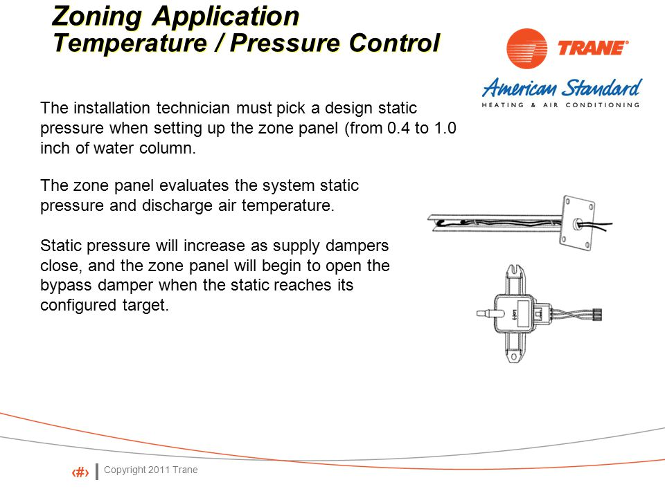 Copyright 2011 Trane 63 Zoning Application Temperature / Pressure Control Zoning Application Temperature / Pressure Control The installation technician must pick a design static pressure when setting up the zone panel (from 0.4 to 1.0 inch of water column.