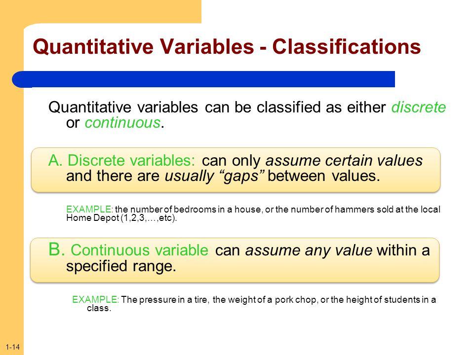 1-14 Quantitative Variables - Classifications Quantitative variables can be classified as either discrete or continuous. A. Discrete variables: can on