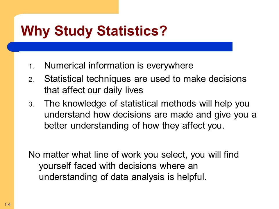 1-4 Why Study Statistics? 1. Numerical information is everywhere 2. Statistical techniques are used to make decisions that affect our daily lives 3. T