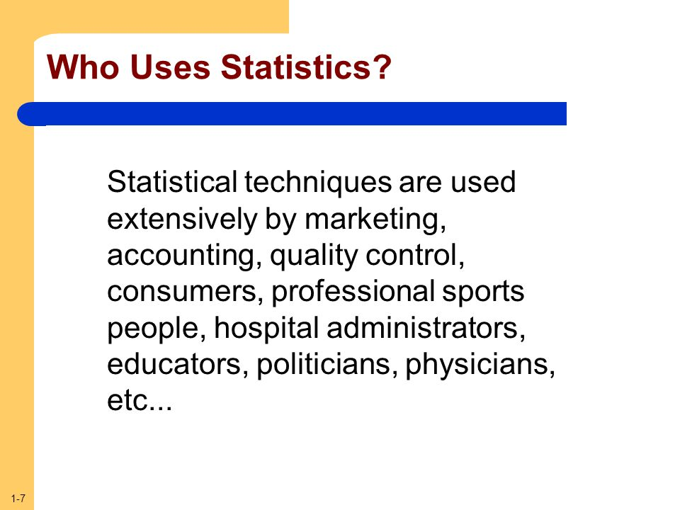 1-7 Who Uses Statistics? Statistical techniques are used extensively by marketing, accounting, quality control, consumers, professional sports people,