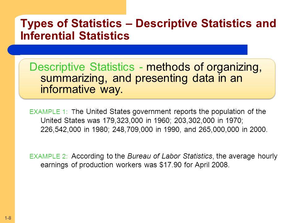 1-8 Types of Statistics – Descriptive Statistics and Inferential Statistics Descriptive Statistics - methods of organizing, summarizing, and presentin
