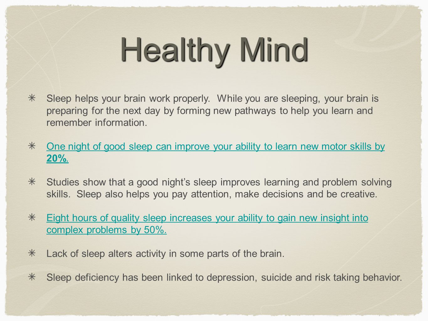 Healthy Mind Sleep helps your brain work properly. While you are sleeping, your brain is preparing for the next day by forming new pathways to help yo