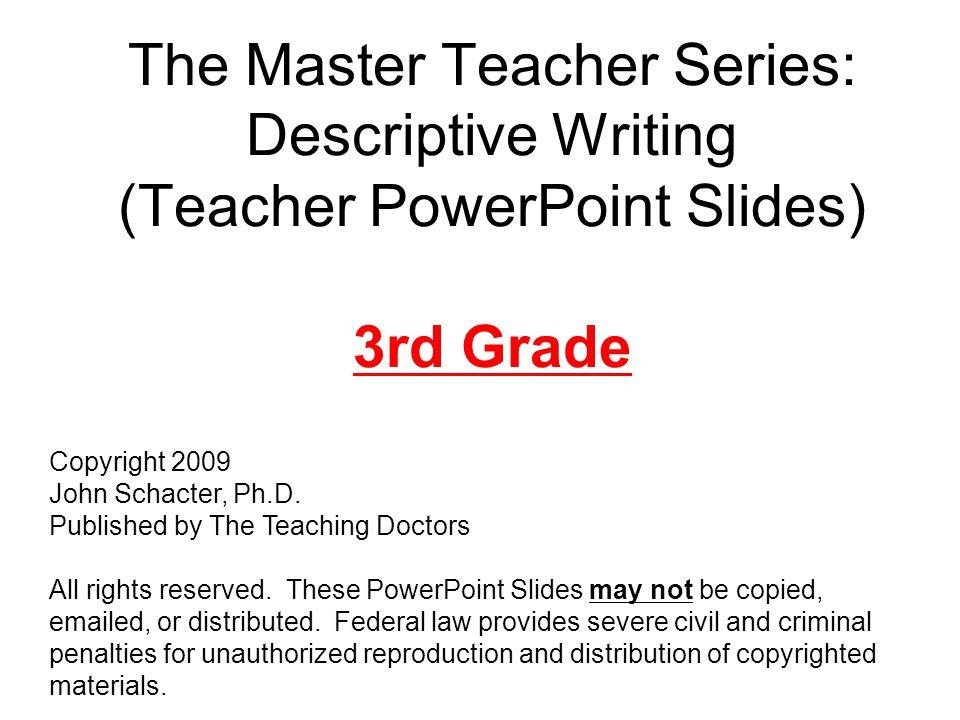The Master Teacher Series: Descriptive Writing (Teacher PowerPoint Slides) 3rd Grade Copyright 2009 John Schacter, Ph.D.