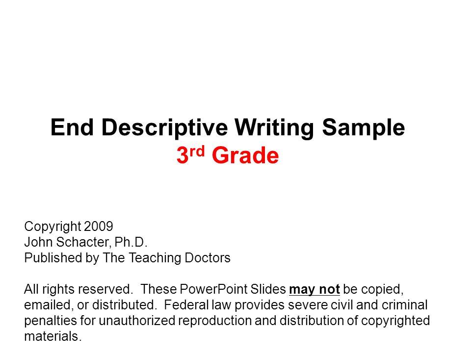 End Descriptive Writing Sample 3 rd Grade Copyright 2009 John Schacter, Ph.D.