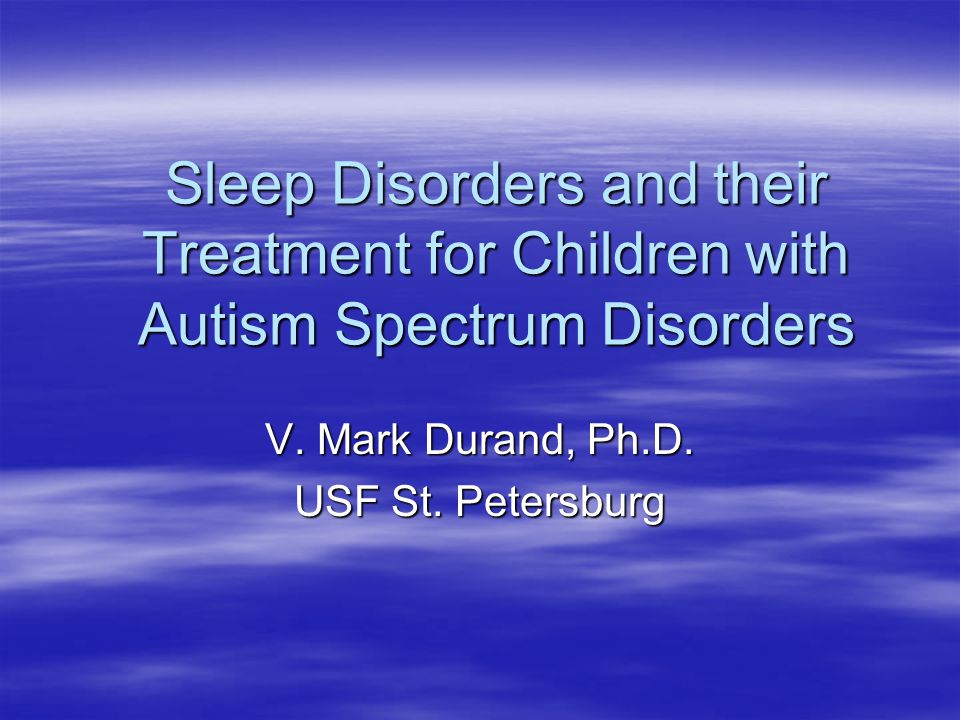 Sleep Disorders and their Treatment for Children with Autism Spectrum Disorders V. Mark Durand, Ph.D. USF St. Petersburg