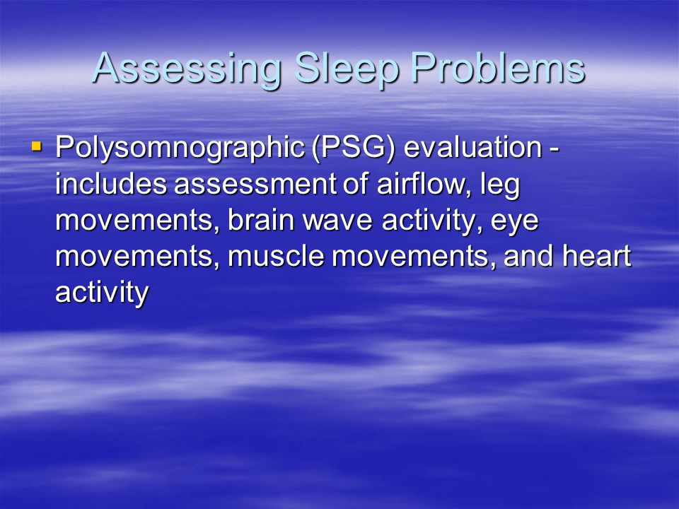 Assessing Sleep Problems  Polysomnographic (PSG) evaluation - includes assessment of airflow, leg movements, brain wave activity, eye movements, musc