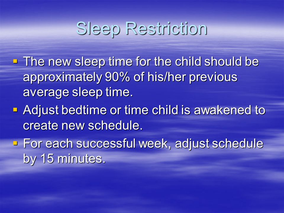 Sleep Restriction  The new sleep time for the child should be approximately 90% of his/her previous average sleep time.  Adjust bedtime or time chil