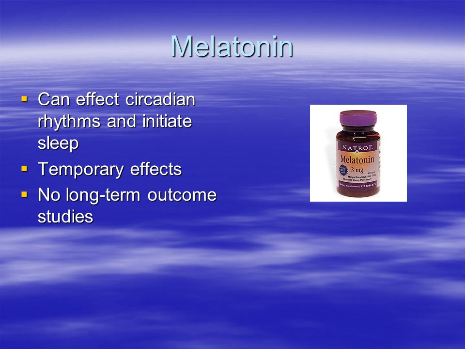 Melatonin  Can effect circadian rhythms and initiate sleep  Temporary effects  No long-term outcome studies