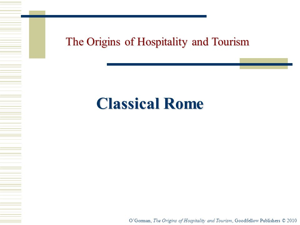 O'Gorman, The Origins of Hospitality and Tourism, Goodfellow Publishers © 2010 Classical Rome The Origins of Hospitality and Tourism