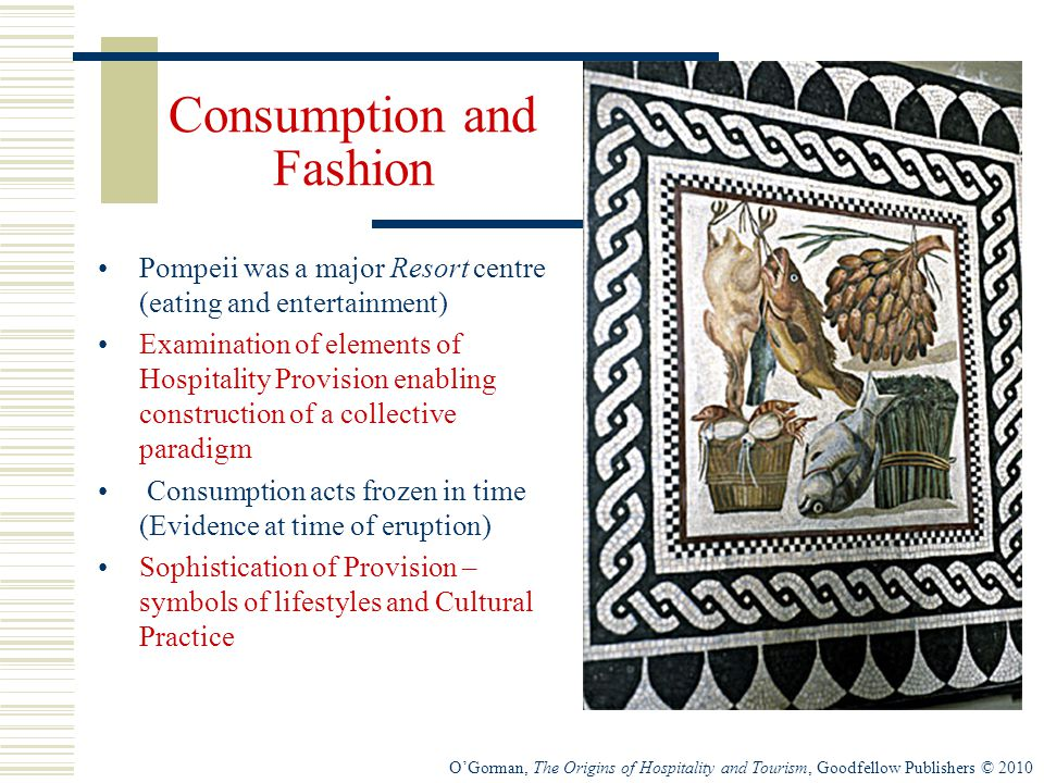 O'Gorman, The Origins of Hospitality and Tourism, Goodfellow Publishers © 2010 Consumption and Fashion Pompeii was a major Resort centre (eating and entertainment) Examination of elements of Hospitality Provision enabling construction of a collective paradigm Consumption acts frozen in time (Evidence at time of eruption) Sophistication of Provision – symbols of lifestyles and Cultural Practice