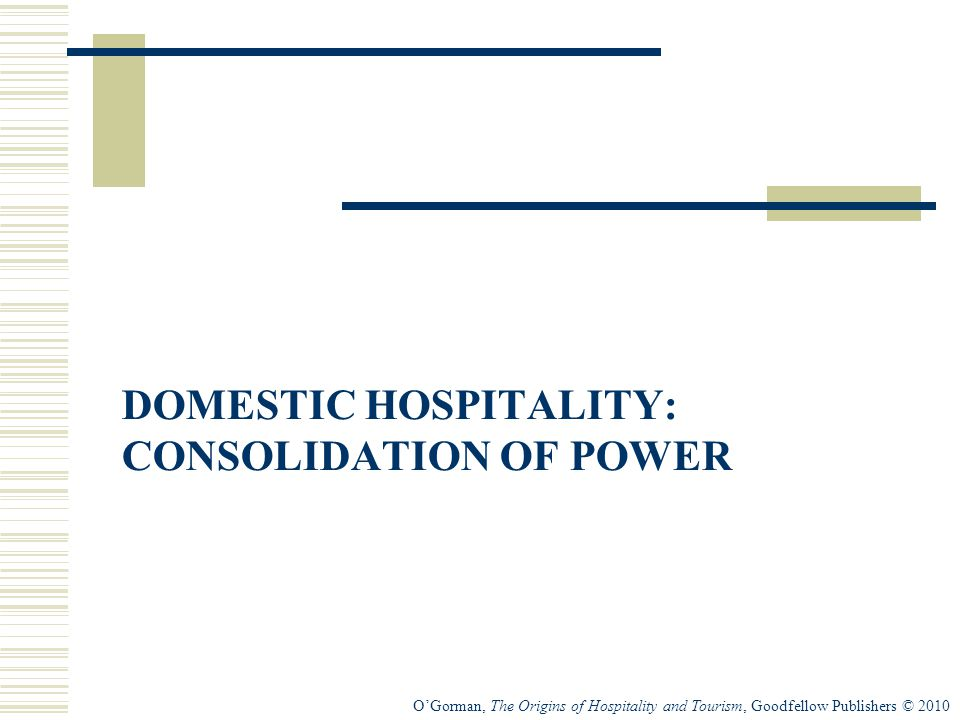 O'Gorman, The Origins of Hospitality and Tourism, Goodfellow Publishers © 2010 DOMESTIC HOSPITALITY: CONSOLIDATION OF POWER
