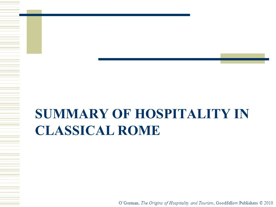 O'Gorman, The Origins of Hospitality and Tourism, Goodfellow Publishers © 2010 SUMMARY OF HOSPITALITY IN CLASSICAL ROME