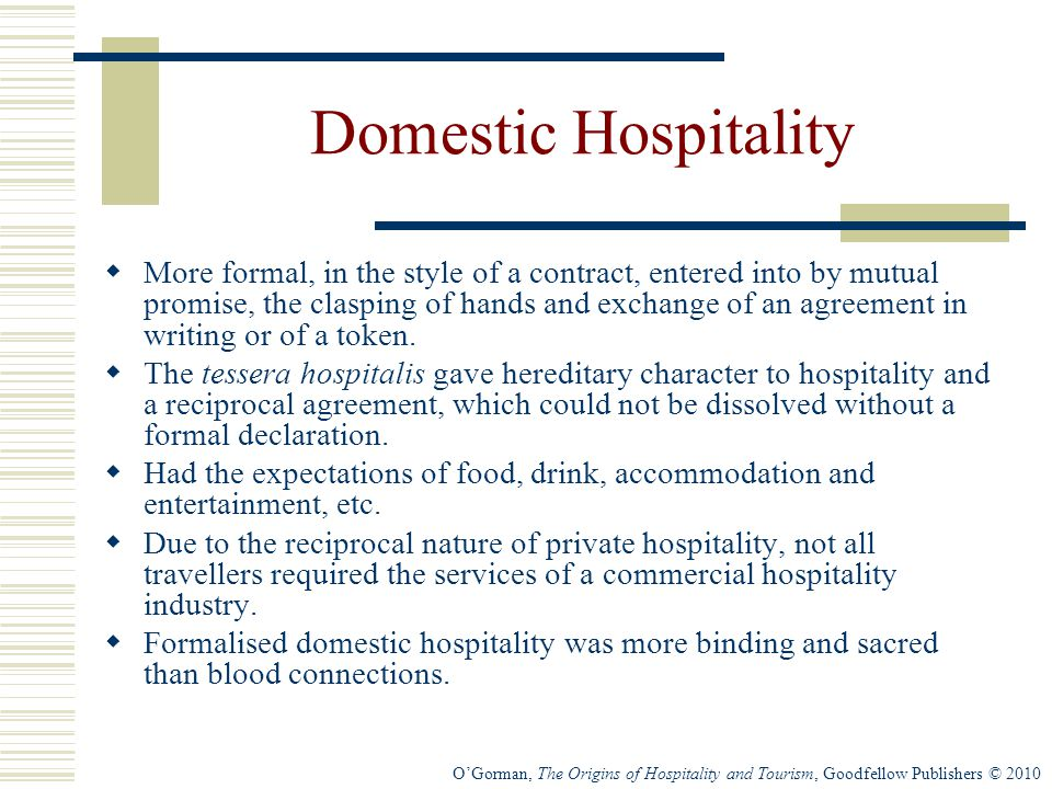 O'Gorman, The Origins of Hospitality and Tourism, Goodfellow Publishers © 2010 Domestic Hospitality  More formal, in the style of a contract, entered into by mutual promise, the clasping of hands and exchange of an agreement in writing or of a token.