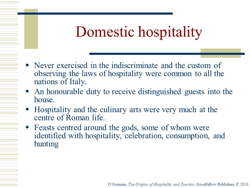 O'Gorman, The Origins of Hospitality and Tourism, Goodfellow Publishers © 2010 Domestic hospitality  Never exercised in the indiscriminate and the custom of observing the laws of hospitality were common to all the nations of Italy.