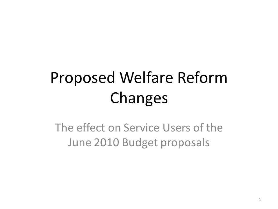 Proposed Welfare Reform Changes The effect on Service Users of the June 2010 Budget proposals 1