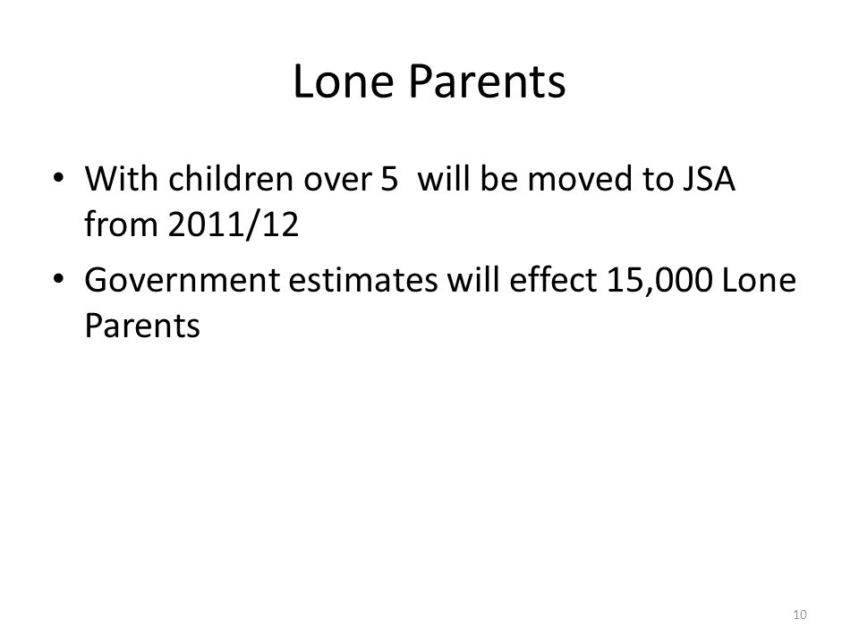 Lone Parents With children over 5 will be moved to JSA from 2011/12 Government estimates will effect 15,000 Lone Parents 10