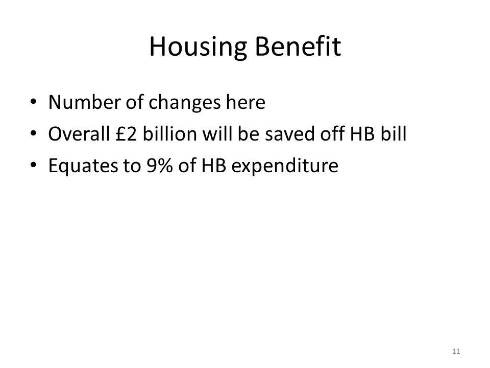 Housing Benefit Number of changes here Overall £2 billion will be saved off HB bill Equates to 9% of HB expenditure 11