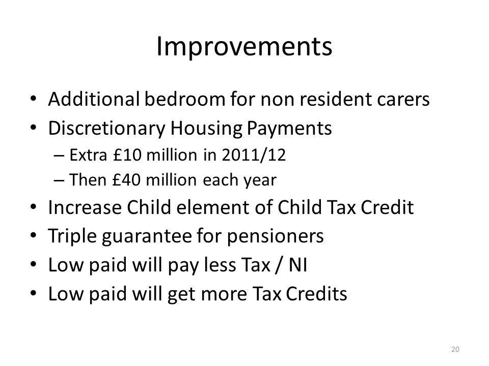 Improvements Additional bedroom for non resident carers Discretionary Housing Payments – Extra £10 million in 2011/12 – Then £40 million each year Increase Child element of Child Tax Credit Triple guarantee for pensioners Low paid will pay less Tax / NI Low paid will get more Tax Credits 20
