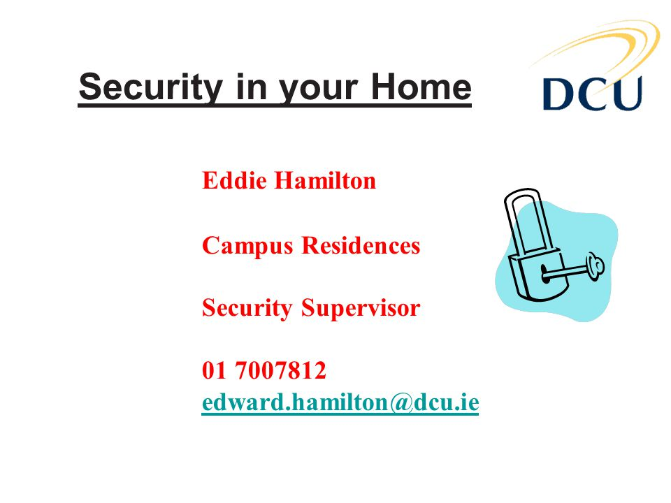 Security in your Home Eddie Hamilton Campus Residences Security Supervisor 01 7007812 edward.hamilton@dcu.ie edward.hamilton@dcu.ie