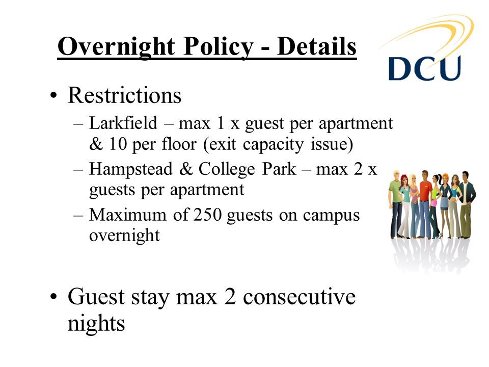 Overnight Policy - Details Restrictions –Larkfield – max 1 x guest per apartment & 10 per floor (exit capacity issue) –Hampstead & College Park – max 2 x guests per apartment –Maximum of 250 guests on campus overnight Guest stay max 2 consecutive nights