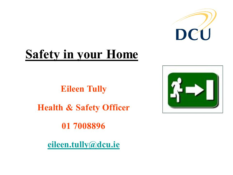 Safety in your Home Eileen Tully Health & Safety Officer 01 7008896 eileen.tully@dcu.ie