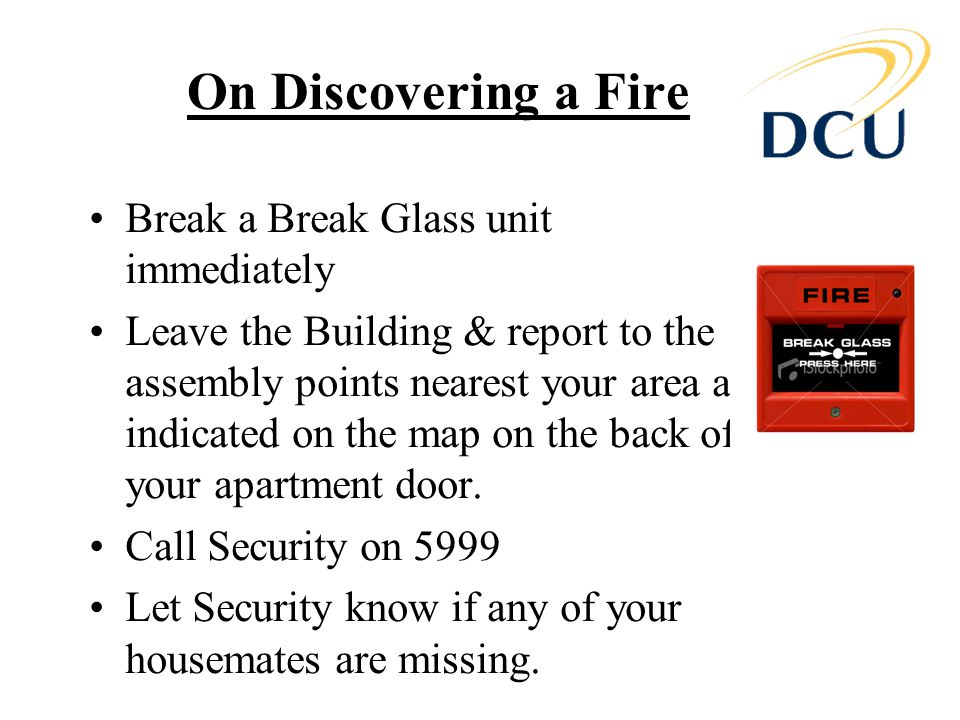 On Discovering a Fire Break a Break Glass unit immediately Leave the Building & report to the assembly points nearest your area as indicated on the map on the back of your apartment door.