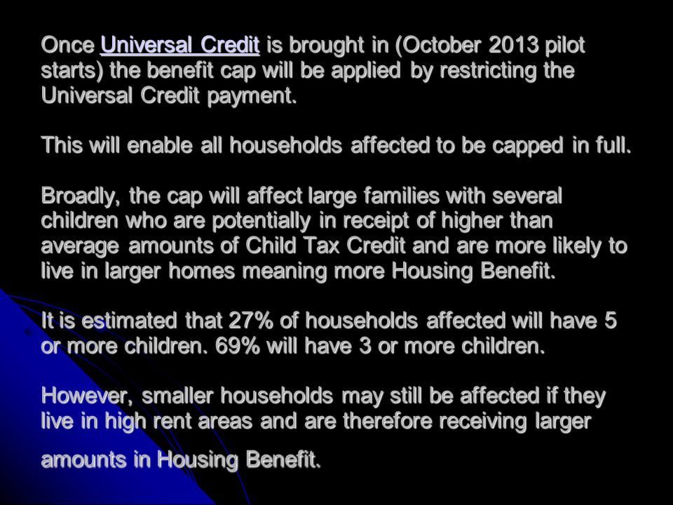A household not receiving enough Housing Benefit to apply the cap in full: If a household is £50 per week above the benefit cap level, but receive less than £50 per week in Housing Benefit, their Housing Benefit award will be reduced until just 50p remains.