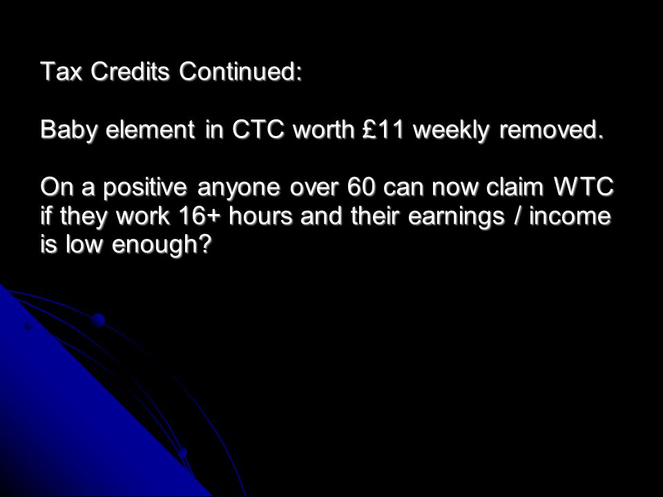 Tax Credits Continued: The extra amount (£40 or £25 weekly) paid in WTC for one year for the over 50's who stop benefits to start working has been sto