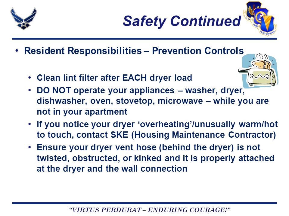 VIRTUS PERDURAT – ENDURING COURAGE! Safety Continued Resident Responsibilities – Prevention Controls Clean lint filter after EACH dryer load DO NOT operate your appliances – washer, dryer, dishwasher, oven, stovetop, microwave – while you are not in your apartment If you notice your dryer 'overheating'/unusually warm/hot to touch, contact SKE (Housing Maintenance Contractor) Ensure your dryer vent hose (behind the dryer) is not twisted, obstructed, or kinked and it is properly attached at the dryer and the wall connection