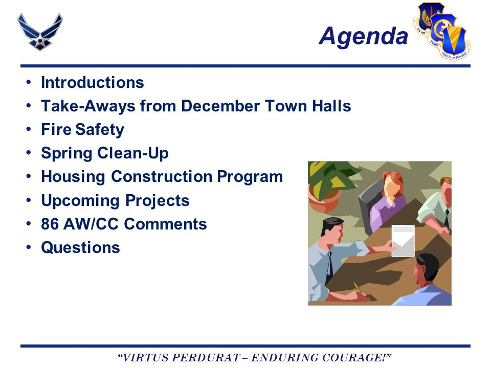 VIRTUS PERDURAT – ENDURING COURAGE! Agenda Introductions Take-Aways from December Town Halls Fire Safety Spring Clean-Up Housing Construction Program Upcoming Projects 86 AW/CC Comments Questions