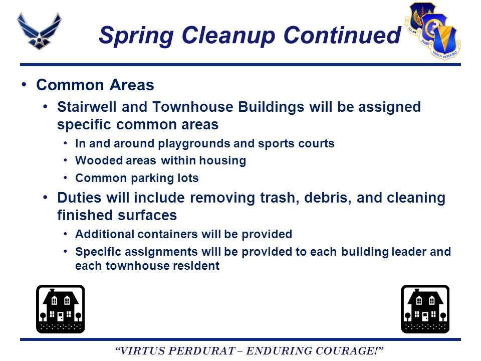 VIRTUS PERDURAT – ENDURING COURAGE! Spring Cleanup Continued Common Areas Stairwell and Townhouse Buildings will be assigned specific common areas In and around playgrounds and sports courts Wooded areas within housing Common parking lots Duties will include removing trash, debris, and cleaning finished surfaces Additional containers will be provided Specific assignments will be provided to each building leader and each townhouse resident