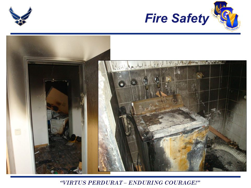 VIRTUS PERDURAT – ENDURING COURAGE! Fire Safety Two house fires in February Ramstein Townhouse Family of 4 displaced Damage estimate exceeds $50K No injuries Cause remains under investigation Vogelweh Stairwell Family displaced Damage estimate exceeds $160K No personal injuries, family pet perished BOTH RESIDENTS CARRIED RENTERS INSURANCE!!