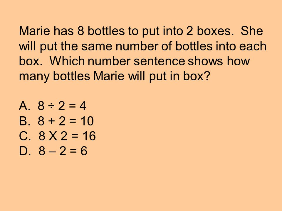 Marie has 8 bottles to put into 2 boxes. She will put the same number of bottles into each box.
