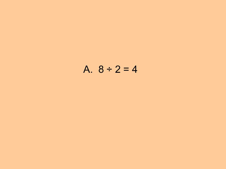 A. 8 ÷ 2 = 4