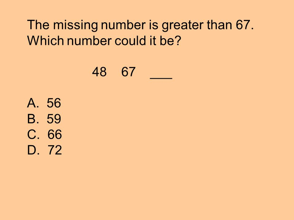 The missing number is greater than 67. Which number could it be 48 67 ___ A. 56 B. 59 C. 66 D. 72