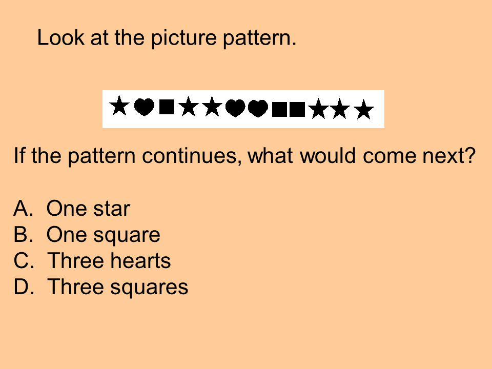 Look at the picture pattern. If the pattern continues, what would come next.