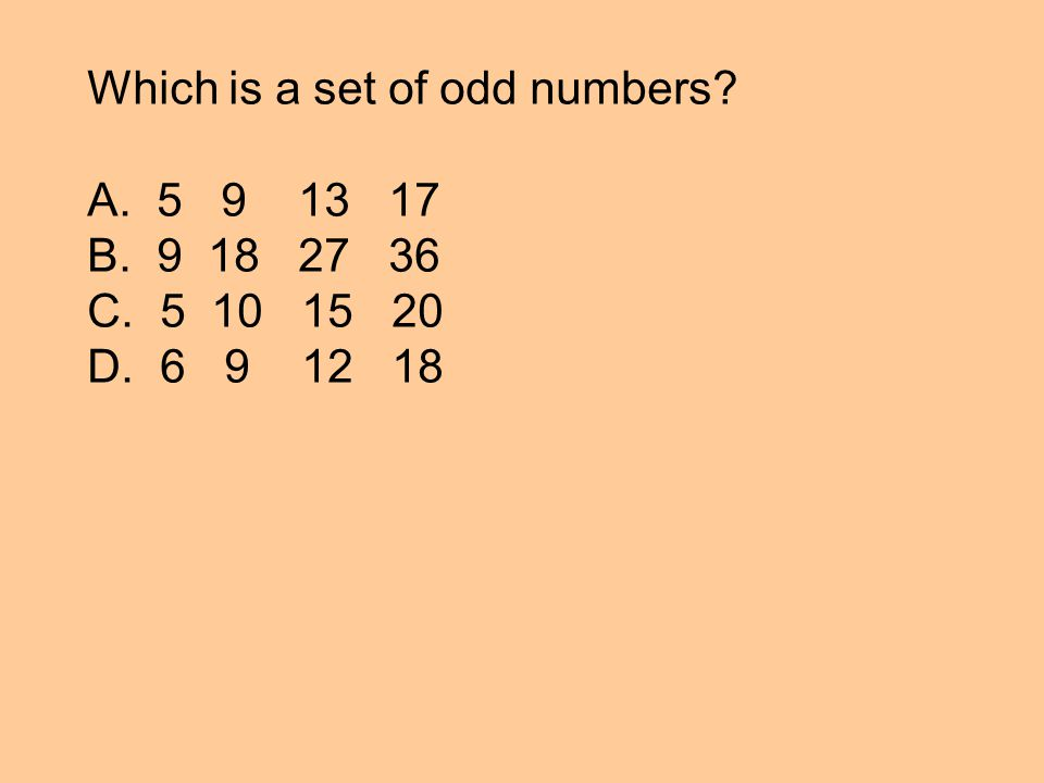 Which is a set of odd numbers A. 5 9 13 17 B. 9 18 27 36 C. 5 10 15 20 D. 6 9 12 18