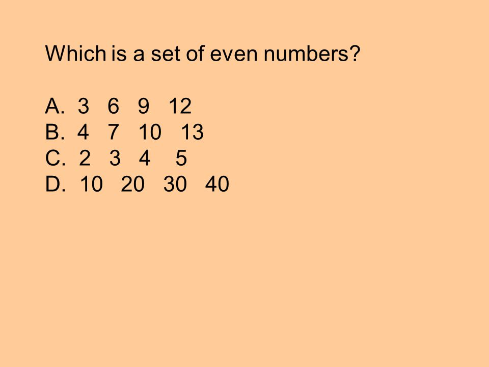 Which is a set of even numbers A. 3 6 9 12 B. 4 7 10 13 C. 2 3 4 5 D. 10 20 30 40