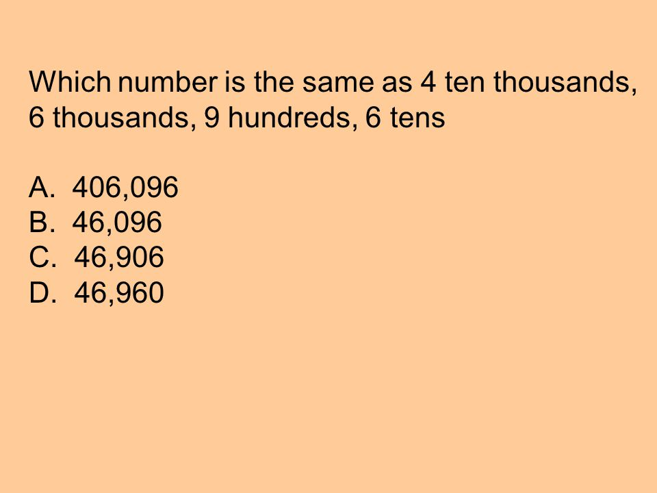 Which number is the same as 4 ten thousands, 6 thousands, 9 hundreds, 6 tens A.