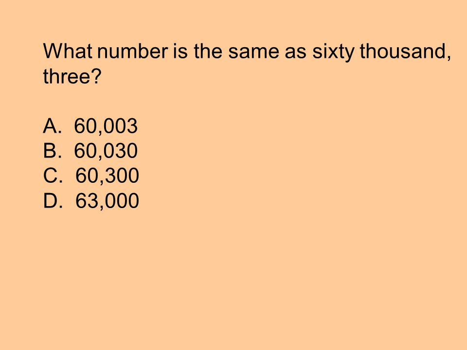 What number is the same as sixty thousand, three A. 60,003 B. 60,030 C. 60,300 D. 63,000