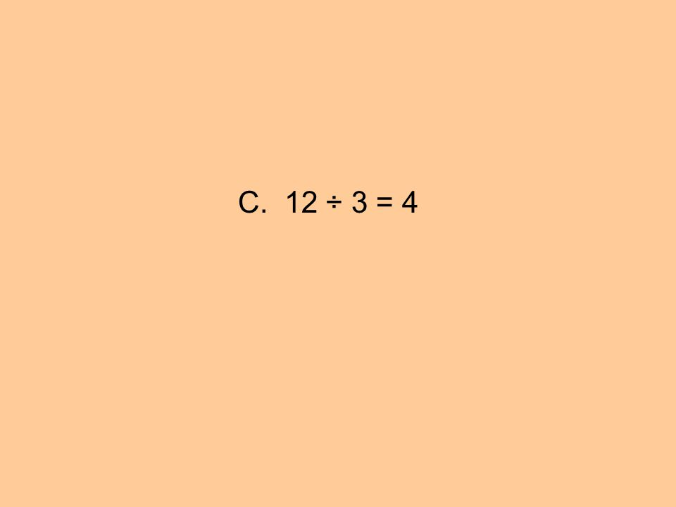 C. 12 ÷ 3 = 4