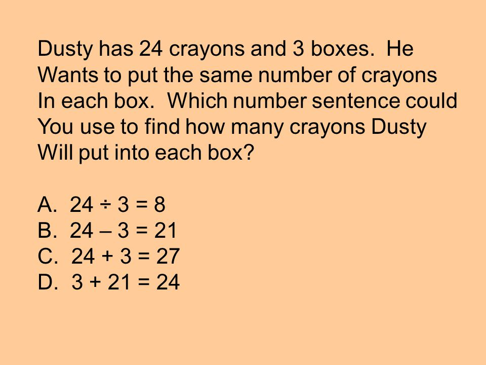 Dusty has 24 crayons and 3 boxes. He Wants to put the same number of crayons In each box.