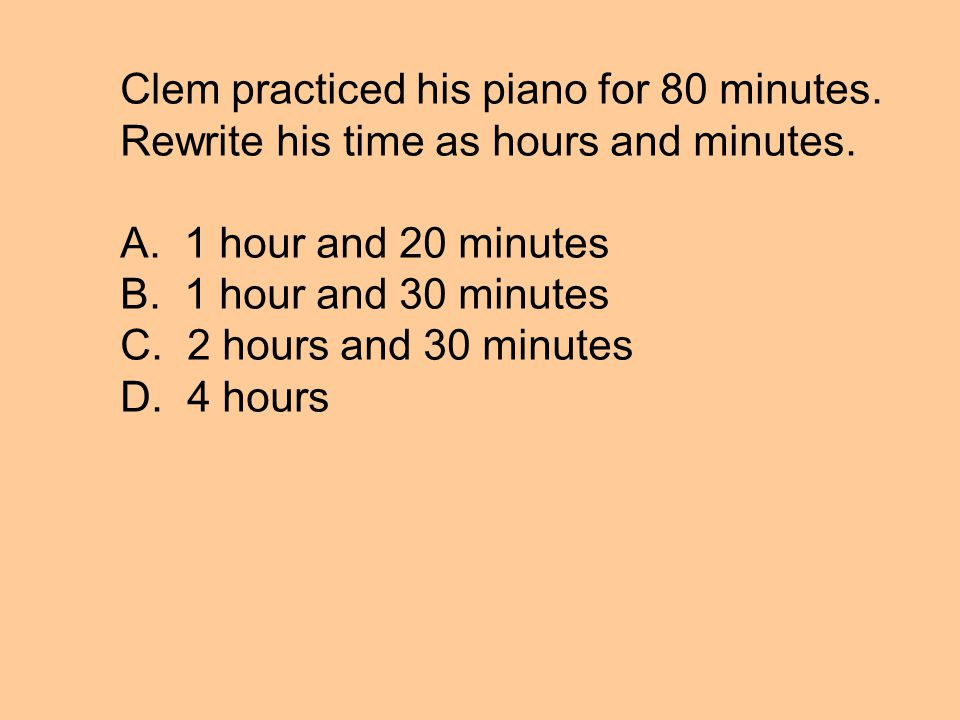 Clem practiced his piano for 80 minutes. Rewrite his time as hours and minutes.