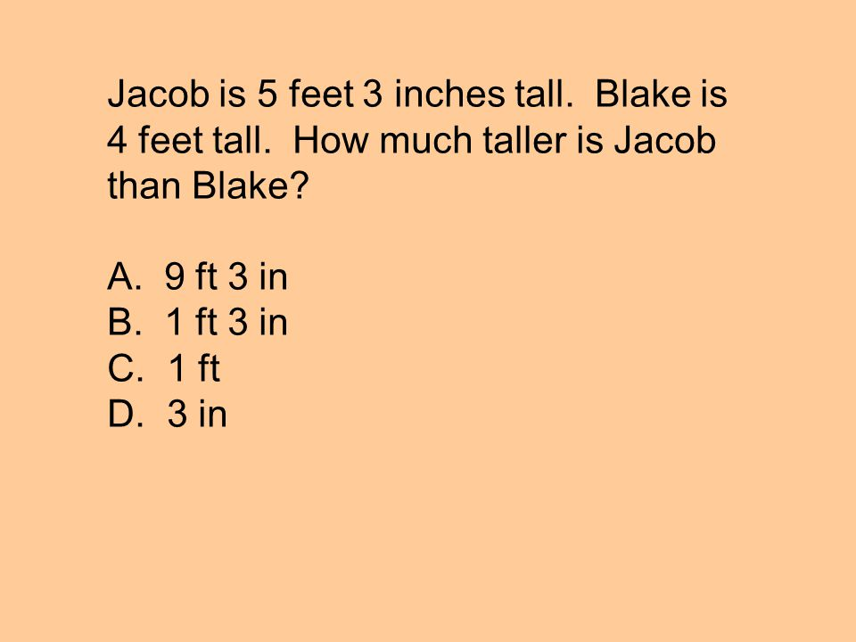 Jacob is 5 feet 3 inches tall. Blake is 4 feet tall. How much taller is Jacob than Blake? A. 9 ft 3 in B. 1 ft 3 in C. 1 ft D. 3 in