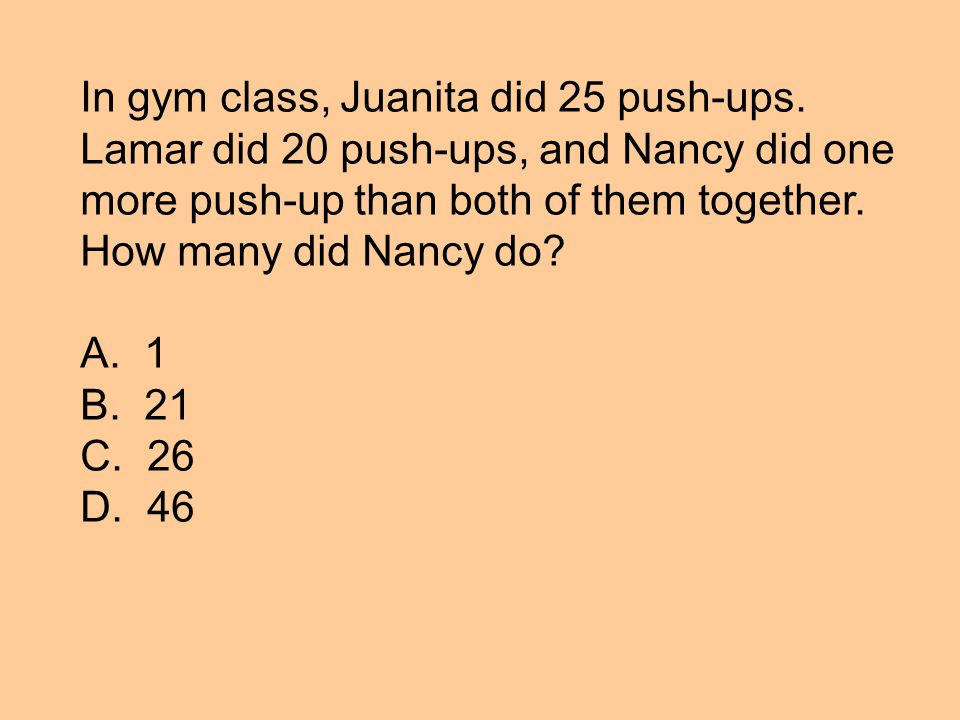 In gym class, Juanita did 25 push-ups. Lamar did 20 push-ups, and Nancy did one more push-up than both of them together. How many did Nancy do? A. 1 B