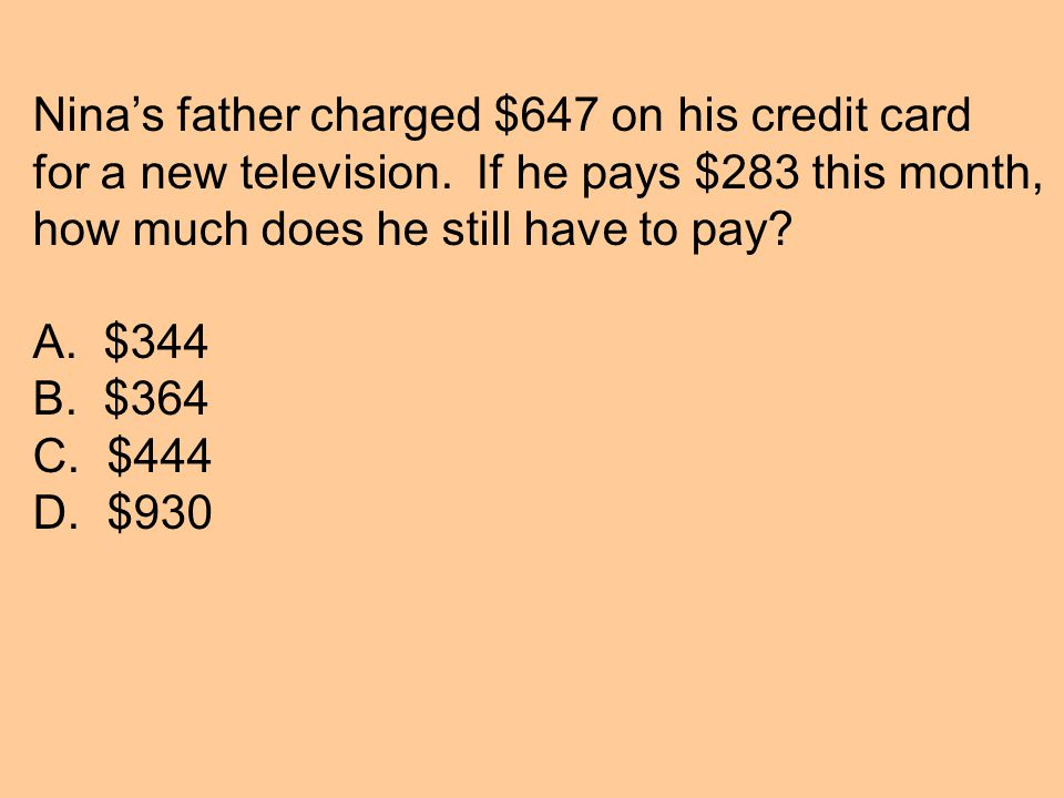 Nina's father charged $647 on his credit card for a new television.